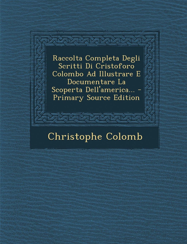 Download Raccolta Completa Degli Scritti Di Cristoforo Colombo Ad Illustrare E Documentare La Scoperta Dell'america... (Italian Edition) pdf