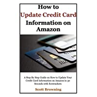 How to Update Credit Card Information on Amazon: A Step By Step Guide on How to Update Your Credit Card Information on Amazon in 30 Seconds with Screenshots (Unique User Guides Book 3)