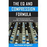 The EQ and Compression Formula: Learn the step by step way to use EQ and Compression together (Audio Engineering, Music Production, Sound Design & Mixing Audio Series: Book 1)