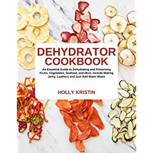 Dehydrator Cookbook: An Essential Guide to Dehydrating and Preserving Fruits, Vegetables, Meats, and Seafood. Include…