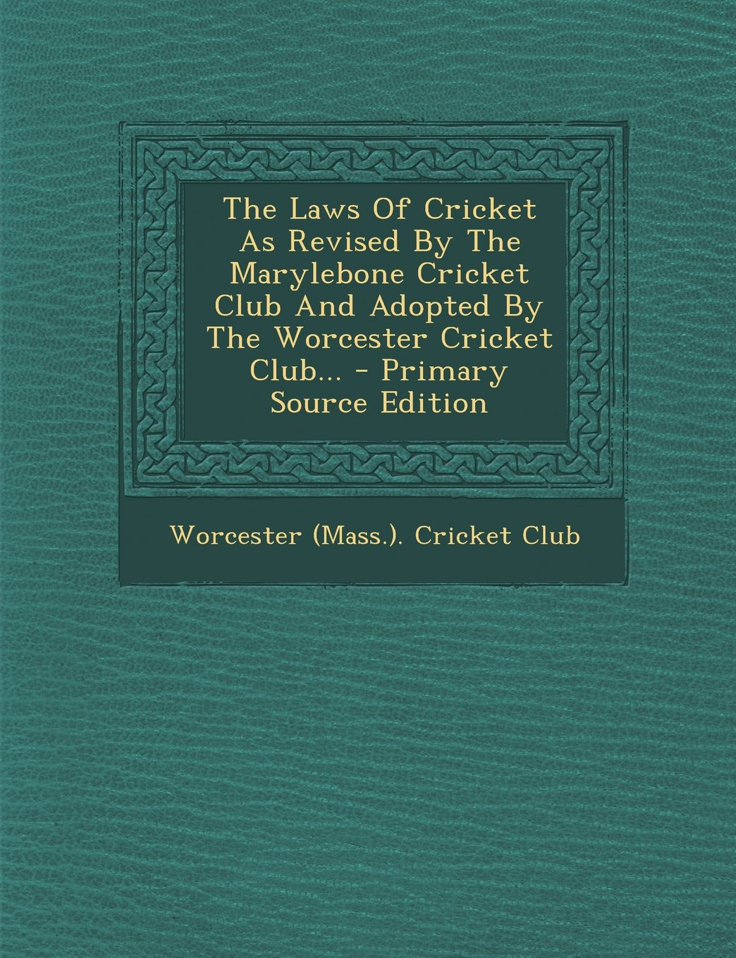 Read Online The Laws Of Cricket As Revised By The Marylebone Cricket Club And Adopted By The Worcester Cricket Club... pdf epub