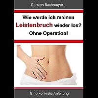 Wie werde ich meinen Leistenbruch wieder los? Ohne Operation!: Eine konkrete Anleitung (German Edition)