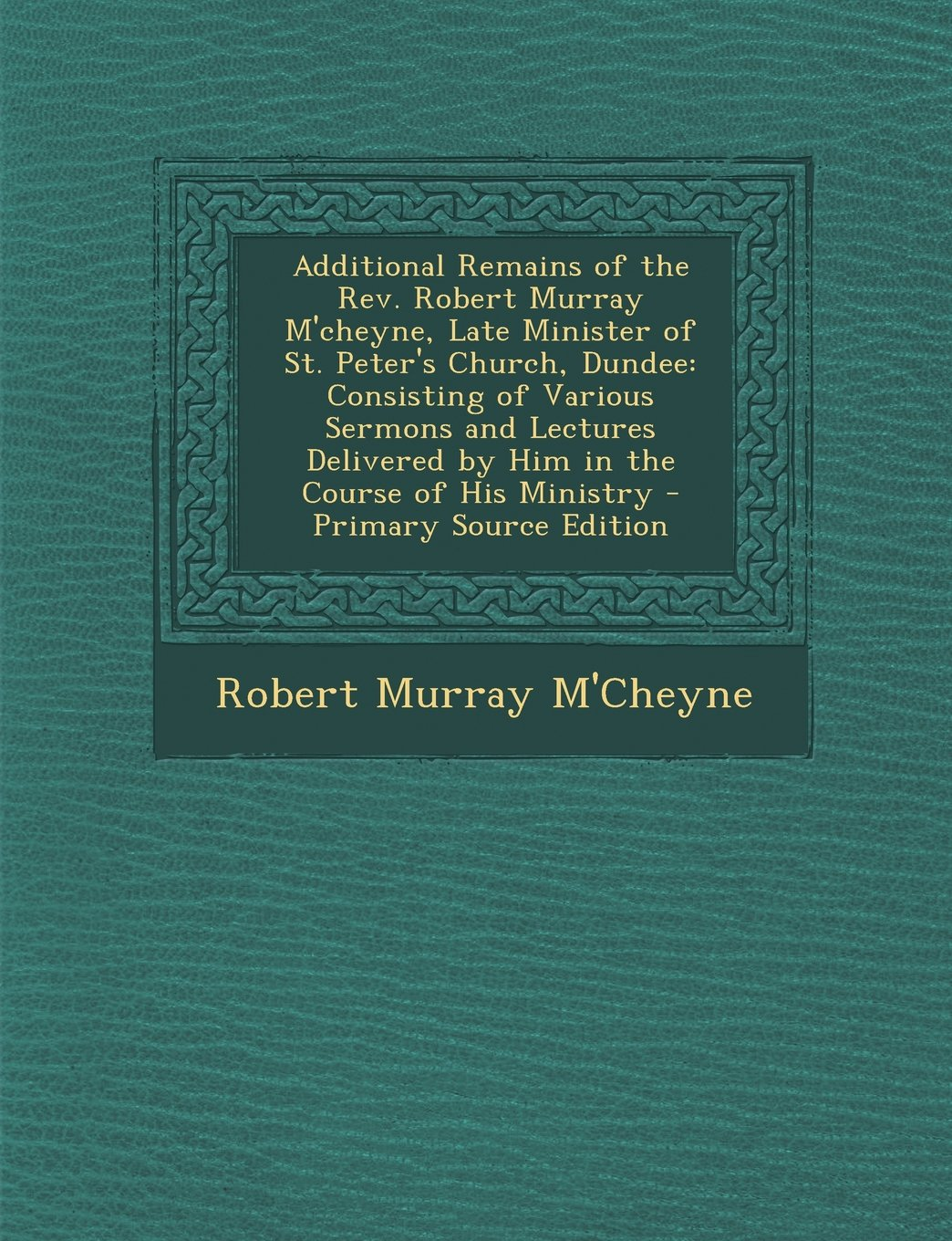Download Additional Remains of the Rev. Robert Murray M'cheyne, Late Minister of St. Peter's Church, Dundee: Consisting of Various Sermons and Lectures Delivered by Him in the Course of His Ministry pdf epub