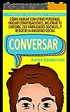 Conversar: Cómo Hablar con Otras Personas, Mejorar tu Carisma, Habilidades Sociales, Iniciar Conversaciones y Reducir la Ansiedad Social (Spanish Edition)