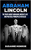 Abraham Lincoln: The truth about Abraham Lincoln's life and political principles revealed