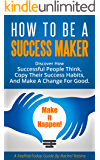 How To Be A Success Maker: Discover how successful people think, copy their success habits, and make a change for good. (FeelFabToday Guides Book 5)