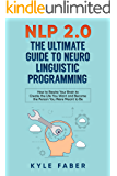 NLP 2.0 - The Ultimate Guide to Neuro Linguistic Programming: How to Rewire Your Brain to Create the Life You Want and Become the Person You Were Meant to Be