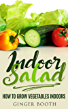 Indoor Salad: How to Grow Vegetables Indoors (English Edition)