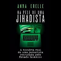 Na pele de uma jihadista: A história real de uma jornalista recrutada pelo Estado Islâmico