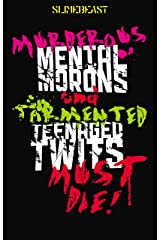 Murderous Mental Morons & Tormented Teenage Twits MUST DIE!: 10 terrible tales of sub-par scares. (Creepypasta) Kindle Edition