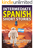 Intermediate Spanish Short Stories: 10 Amazing Short Tales to Learn Spanish & Quickly Grow Your Vocabulary the Fun Way! (Intermediate Spanish Stories Book 1)