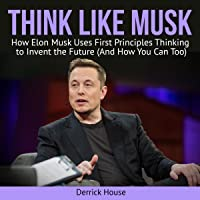 Think Like Musk: How Elon Musk Uses First Principles Thinking to Invent the Future (And How You Can Too)