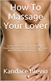 How To Massage Your Lover: Create greater intimacy and deeper bonds with your Spouse, Lover, or Partner with the loving touch of massage.
