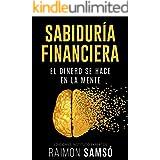 Sabiduría Financiera: El Dinero se hace en la Mente (Emprender y Libertad Financiera) (Spanish Edition)