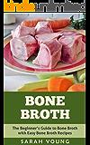 Bone Broth: The Beginner's Guide to Bone Broth with Easy Bone Broth Recipes (Bone Broth Recipes, Bone Broth Soup, How to Make Bone Broth, Homemade Bone Broth Book 1)
