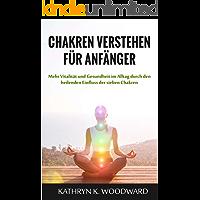 Chakren verstehen für Anfänger: Mehr Vitalität und Gesundheit im Alltag durch den heilenden Einfluss der sieben Chakren