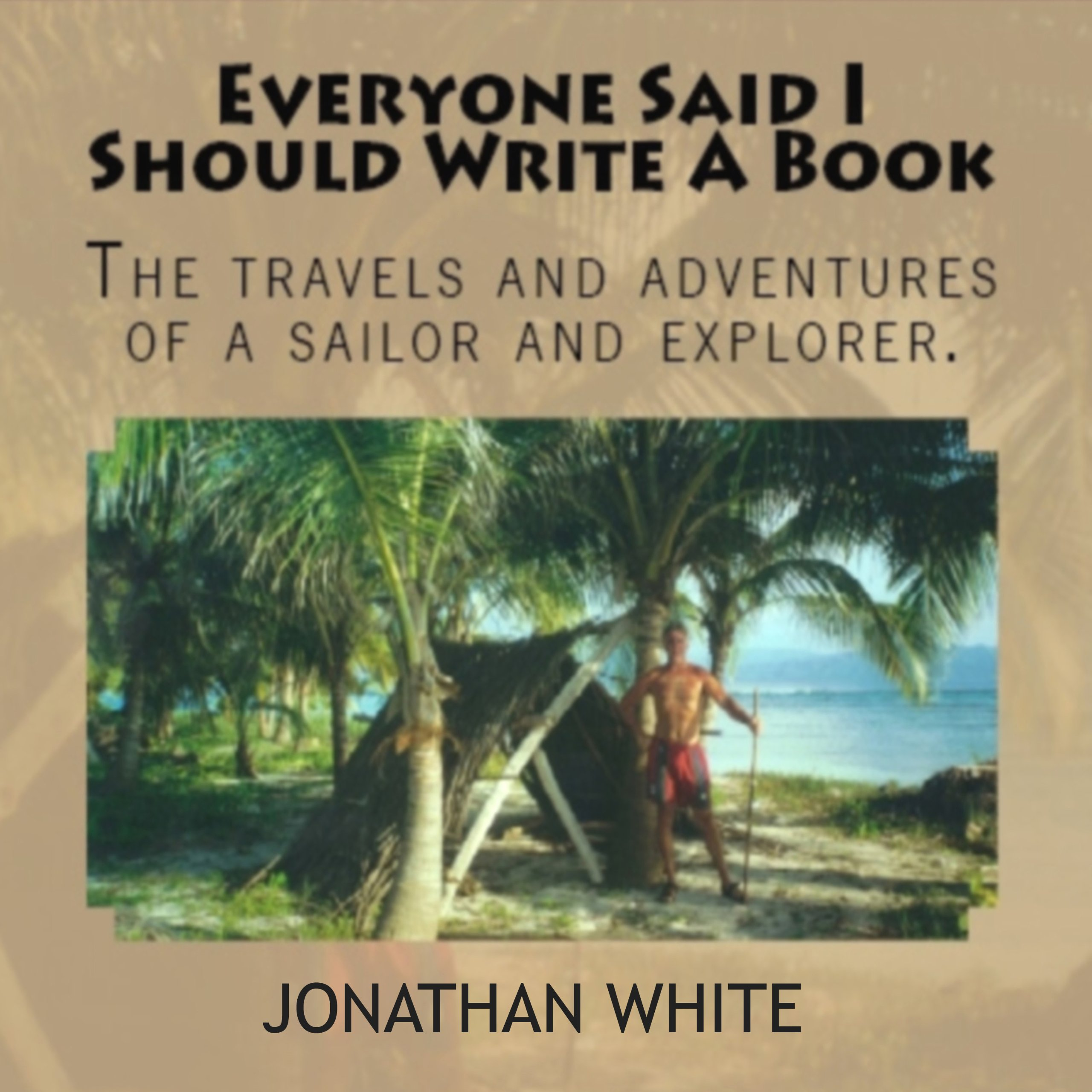 Everyone Said I Should Write a Book: The Travels and Adventures of a Sailor and Explorer