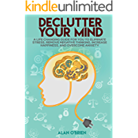 DECLUTTER YOUR MIND A Life Сhanging Guide for You to Eliminate Stress, Remove Negative Thinking, Increase Happiness, and Overcome Anxiety