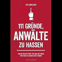 111 Gründe, Anwälte zu hassen: Und die besten Tipps, wie man mit ihnen trotzdem zu seinem Recht kommt (German Edition)