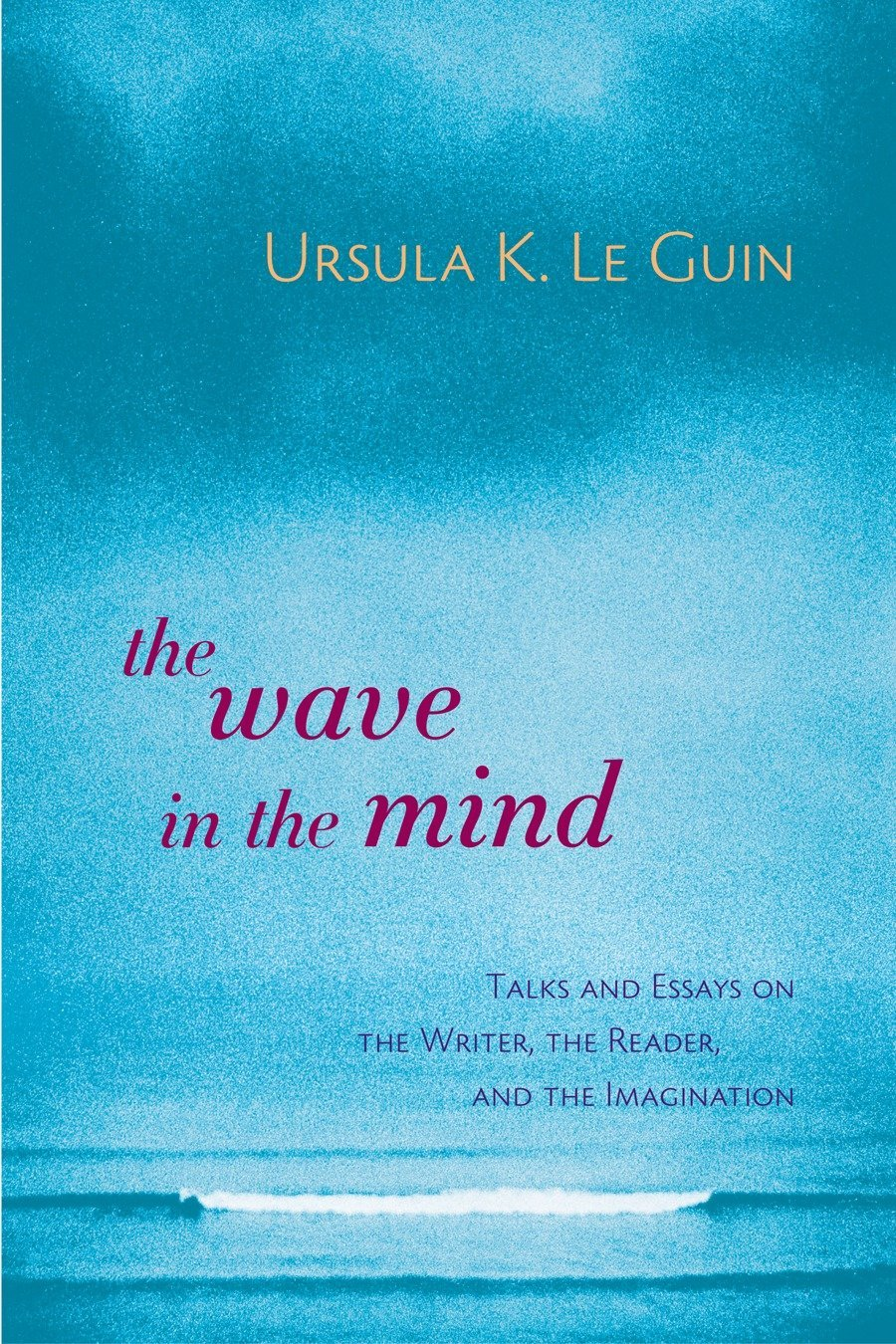 The Wave In The Mind  Talks And Essays On The Writer The Reader And The Imagination
