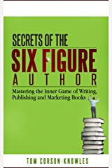 Secrets of the Six Figure Author: Mastering the Inner Game of Writing, Publishing and Marketing Books (Six-Figure Author Series Book 1) Kindle Edition