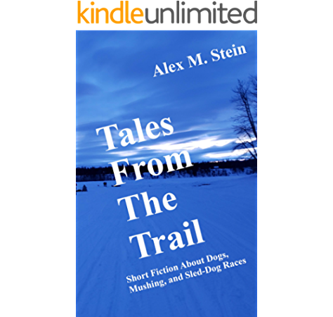 Tales From The Trail Short Fiction About Dogs Mushing And Sled Dog Races Kindle Edition By Stein Alex M Literature Fiction Kindle Ebooks Amazon Com