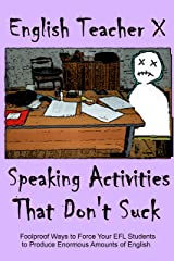 Speaking Activities That Don't Suck: Foolproof Ways to Force Your EFL Students to Produce Enormous Amounts of English (ETX Classroom Guides That Don't Suck Book 2)