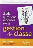 150 Questions Réponses sur la La Gestion de Classe en Professeurs des Écoles Enseignants en Collège et Lycée