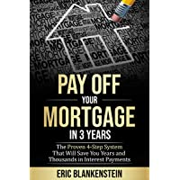 PAY OFF YOUR MORTGAGE IN 3 YEARS:  The 4-Step System That Will Save You Years and...