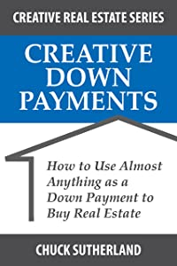Creative Down Payments: How to Use Almost Anything as a Down Payment to Buy Real Estate (Creative Real Estate Series Book 2)
