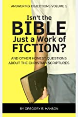 Isn't the Bible Just a Work of Fiction?: And Other Honest Questions About the Christian Scriptures (Answering Objections Book 1) Kindle Edition