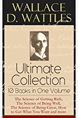 Wallace D. Wattles Ultimate Collection - 10 Books in One Volume: The Science of Getting Rich, The Science of Being Well, The Science of Being Great, How to Get What You Want and more Kindle Edition