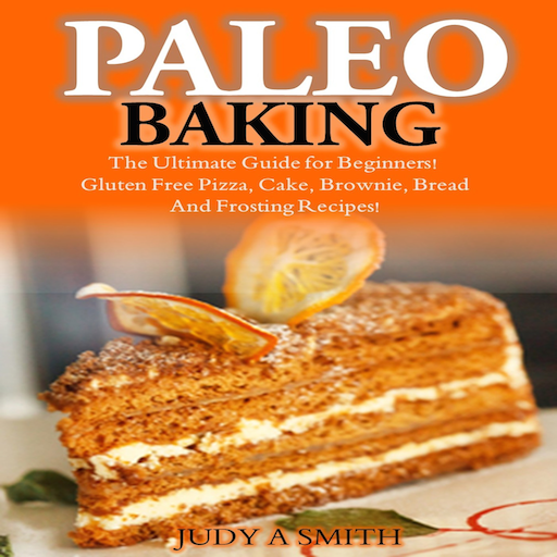 (Paleo Baking The Ultimate Guide for Beginners Gluten Free Pizza, Cake, Brownie, Bread And Frosting Recipes)