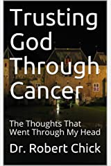 Trusting God Through Cancer: The Thoughts That Went Through My Head Kindle Edition