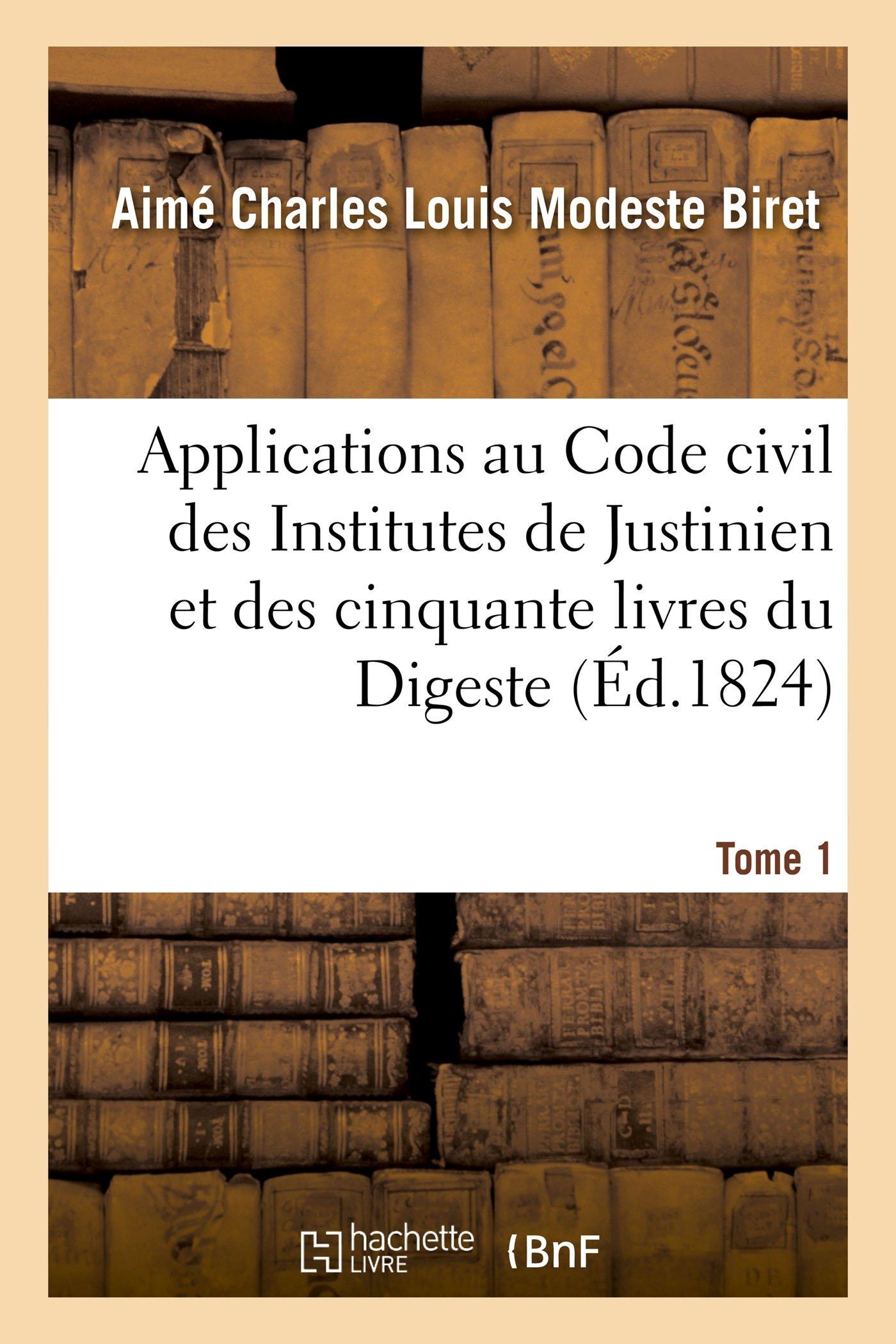 Applications au Code civil des Institutes de Justinien et des cinquante livres du Digeste. Tome 1 Broché – 1 mai 2016 Hachette Livre BNF 201361859X Droit général LAW / General