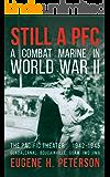 Still a PFC: A Combat Marine in World War II: The Pacific Theater (1942-1945): Guadalcanal, Bougainville, Guam, & Iwo Jima