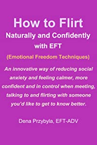 How to Flirt Naturally and Confidently with EFT (Emotional Freedom Techniques): An innovative way of reducing social anxiety and feeling more confident while flirting