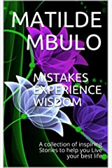 MISTAKES EXPERIENCE WISDOM: A collection of inspiring Stories to help you Live your best life Kindle Edition