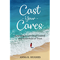 Cast Your Cares: Learning to Let Go of Control and Grab Hold of Trust (English Edition)
