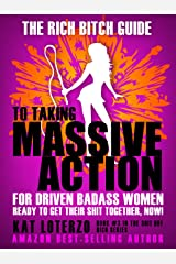The Rich Bitch Guide to Taking Massive Action: For Driven Badass Women Ready to Get Their Shit Together, NOW! (Shit Hot Rich Book 3)