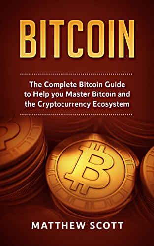 Bitcoin: The Complete Bitcoin Guide to Help you Master Bitcoin and the Cryptocurrency Ecosystem