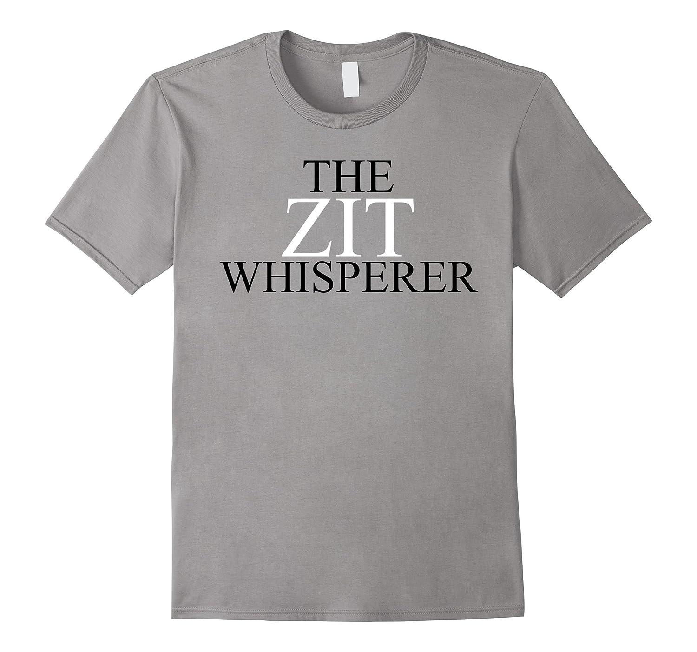 Zit Whisperer T Shirt - Pimple Beautician Dermatologist Gift-TJ