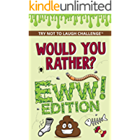 Would You Rather? Eww! Edition: Funny, Silly, Wacky, Wild, and Completely Eww Worthy Scenarios for Boys, Girls, Kids…