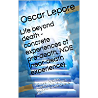 Life beyond death - concrete experiences of pre-death, NDE (near-death experience): visions of Paradise, purgatory and hell from people who came close to death
