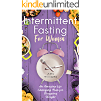 Intermittent Fasting For Women: An Amazing Life Changing Plan for Dropping Weight