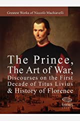 Greatest Works of Niccolò Machiavelli: The Prince, The Art of War, Discourses on the First Decade of Titus Livius & History of Florence Kindle Edition
