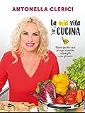 La mia vita in cucina: Ricette facili e sane per ogni occasione in famiglia e con gli amici