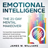 Emotional Intelligence: The 21-Day Mental Makeover to Master Your Emotions, Improve Your Social Skills, and Achieve Better, Happier Relationships