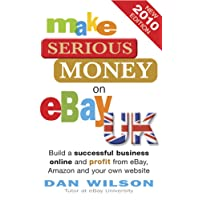 Make Serious Money on eBay UK: Build a successful business online and profit from eBay, Amazon and your own website