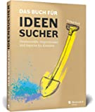 Das Buch für Ideensucher: Tipps und Denkanstöße von einem Insider der Kreativbranche – für jeden, der auf gute Ideen kommen muss